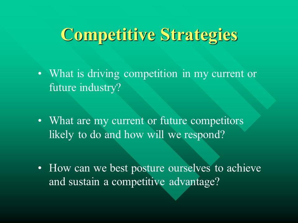 Competitive Strategies What is driving competition in my current or future industry? What are my current or future competitors likely to do and how wi