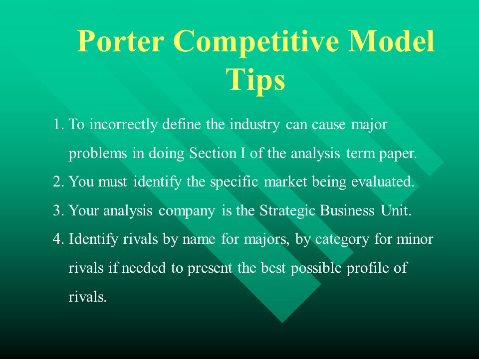 Porter Competitive Model Tips 1. To incorrectly define the industry can cause major problems in doing Section I of the analysis term paper. 2. You mus