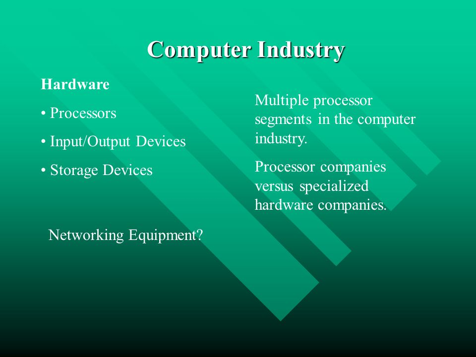 Computer Industry Hardware Processors Input/Output Devices Storage Devices Networking Equipment? Multiple processor segments in the computer industry.