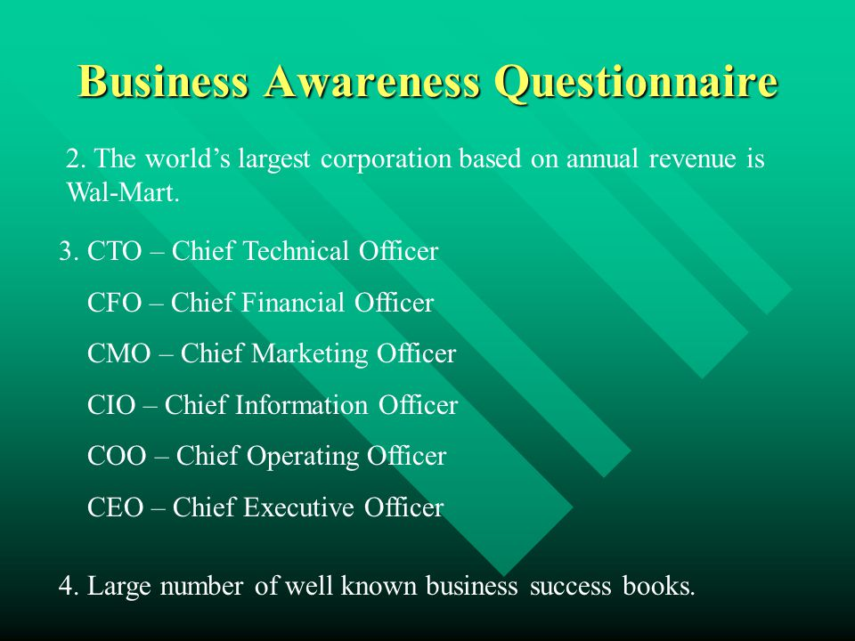 Business Awareness Questionnaire 2. The world's largest corporation based on annual revenue is Wal-Mart. 3. CTO – Chief Technical Officer CFO – Chief