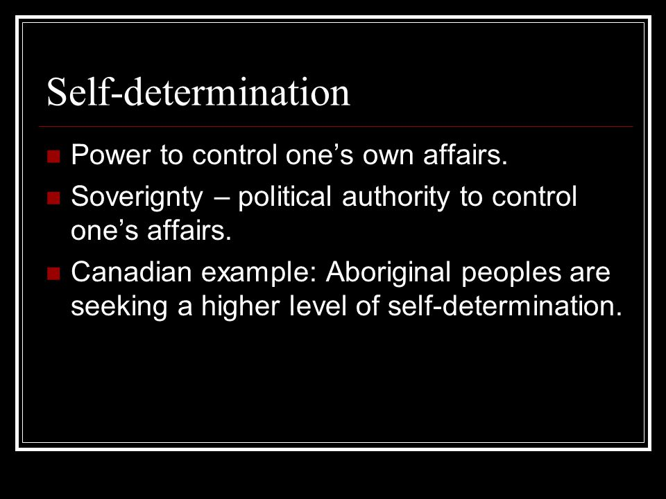 Self-determination Power to control one's own affairs. Soverignty – political authority to control one's affairs. Canadian example: Aboriginal peoples