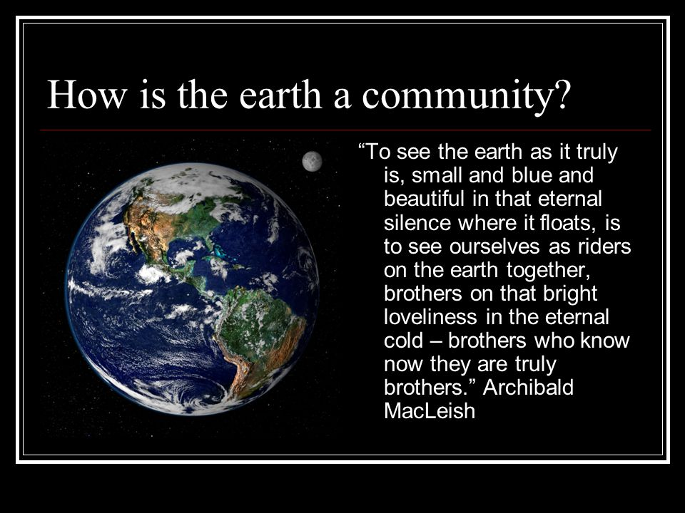 """How is the earth a community? """"To see the earth as it truly is, small and blue and beautiful in that eternal silence where it floats, is to see oursel"""