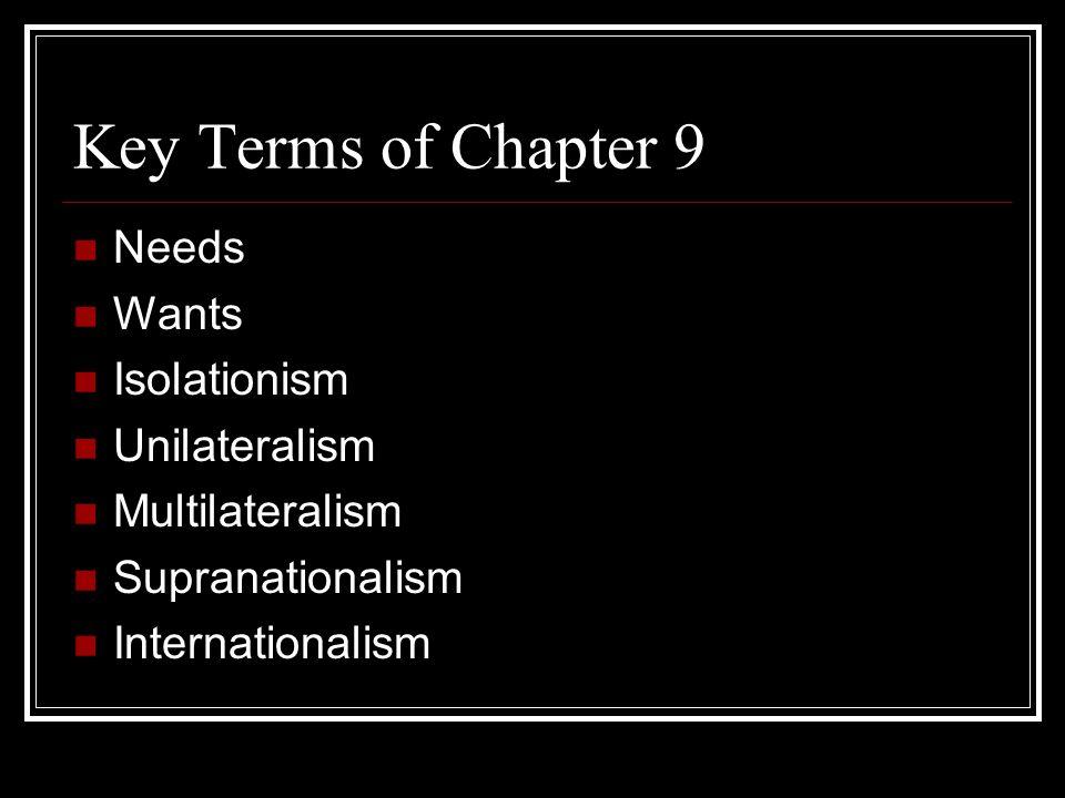 Key Terms of Chapter 9 Needs Wants Isolationism Unilateralism Multilateralism Supranationalism Internationalism
