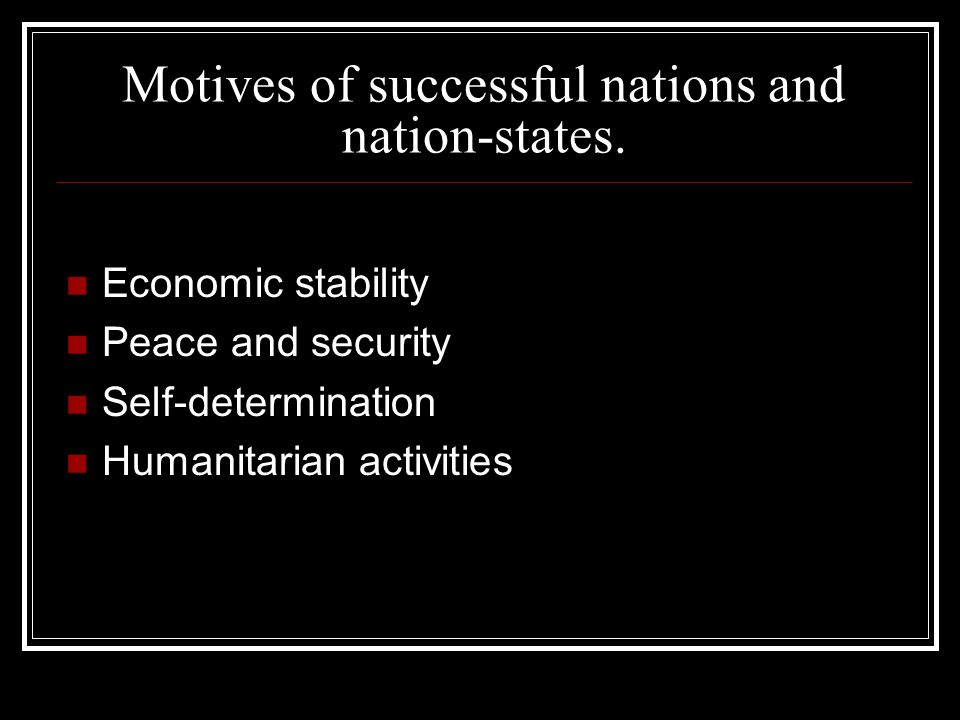Motives of successful nations and nation-states. Economic stability Peace and security Self-determination Humanitarian activities