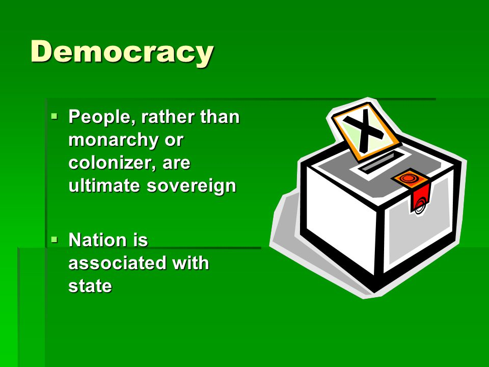 Democracy  People, rather than monarchy or colonizer, are ultimate sovereign  Nation is associated with state