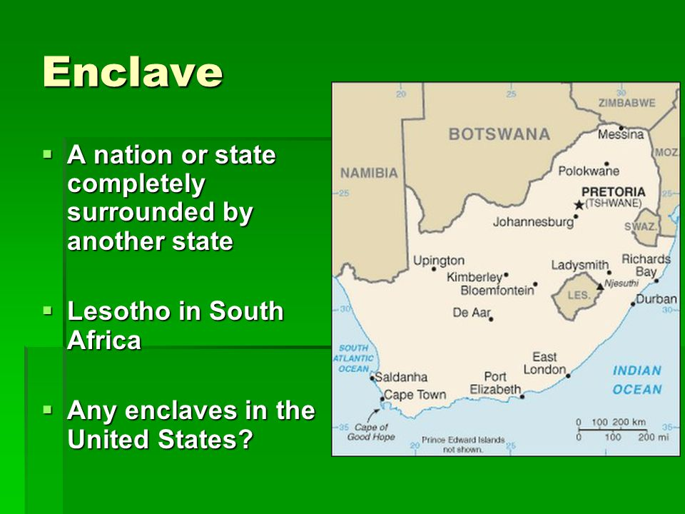 Enclave  A nation or state completely surrounded by another state  Lesotho in South Africa  Any enclaves in the United States?