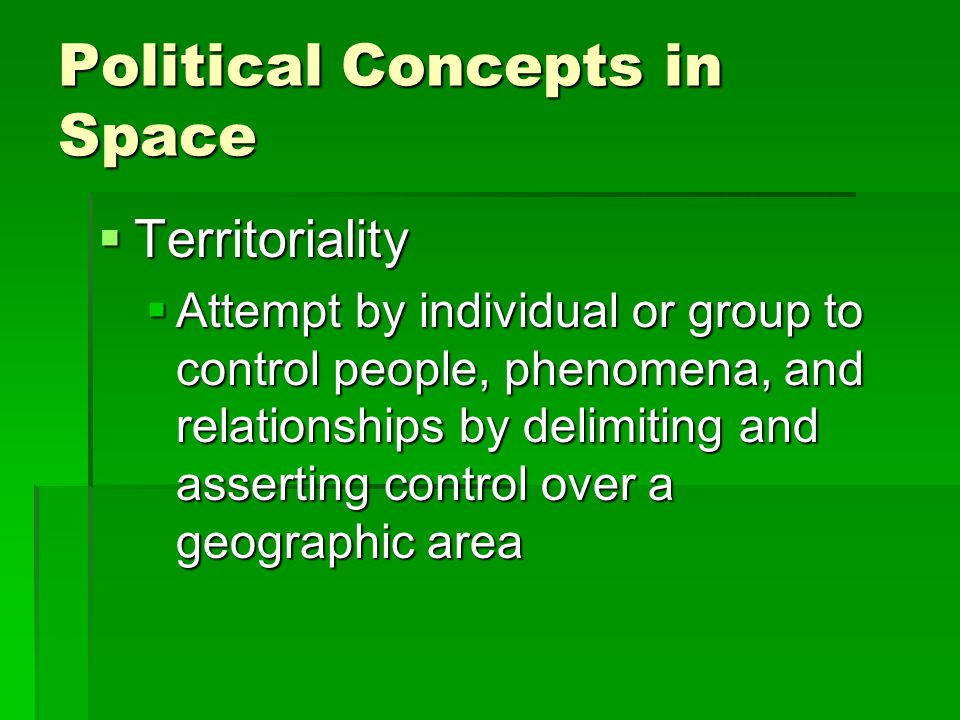 Political Concepts in Space  Territoriality  Attempt by individual or group to control people, phenomena, and relationships by delimiting and assert