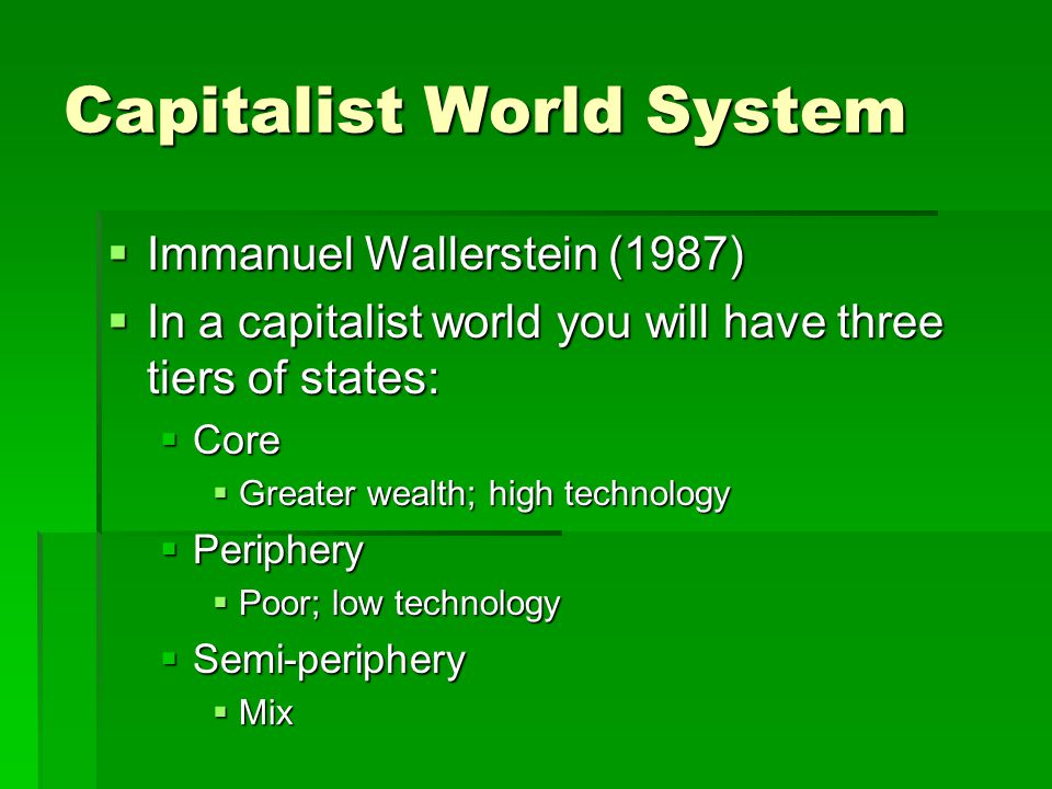 Capitalist World System  Immanuel Wallerstein (1987)  In a capitalist world you will have three tiers of states:  Core  Greater wealth; high techn
