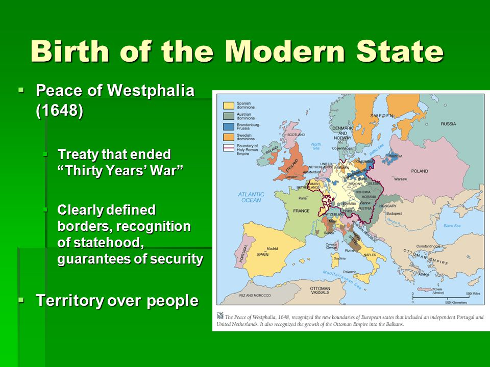 "Birth of the Modern State  Peace of Westphalia (1648)  Treaty that ended ""Thirty Years' War""  Clearly defined borders, recognition of statehood, gu"