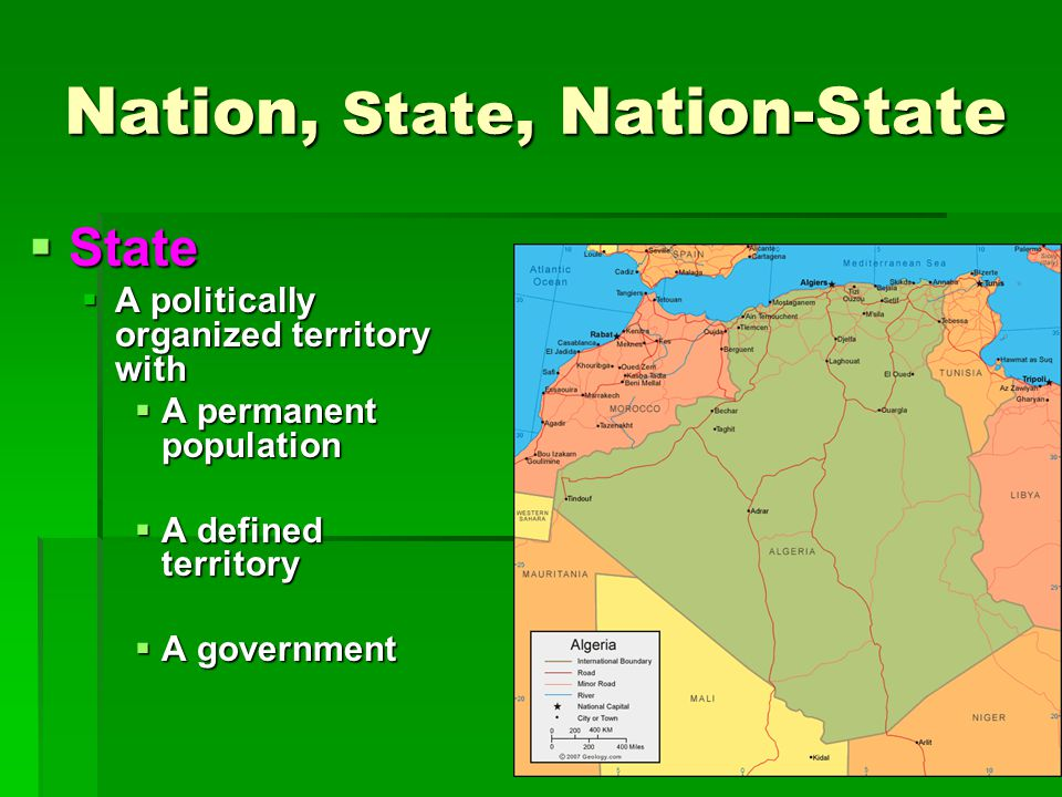 Nation, State, Nation-State  State  A politically organized territory with  A permanent population  A defined territory  A government
