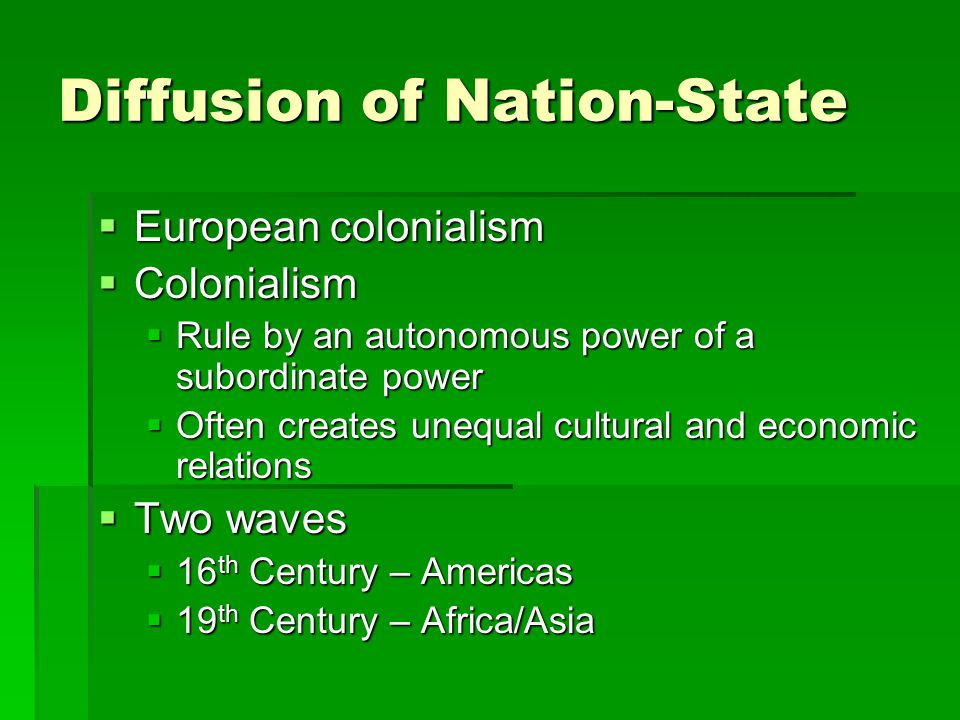 Diffusion of Nation-State  European colonialism  Colonialism  Rule by an autonomous power of a subordinate power  Often creates unequal cultural a