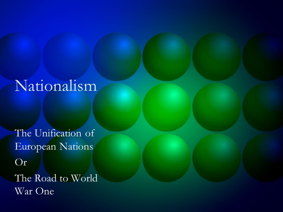 Nationalism The Unification of European Nations Or The Road to World War One