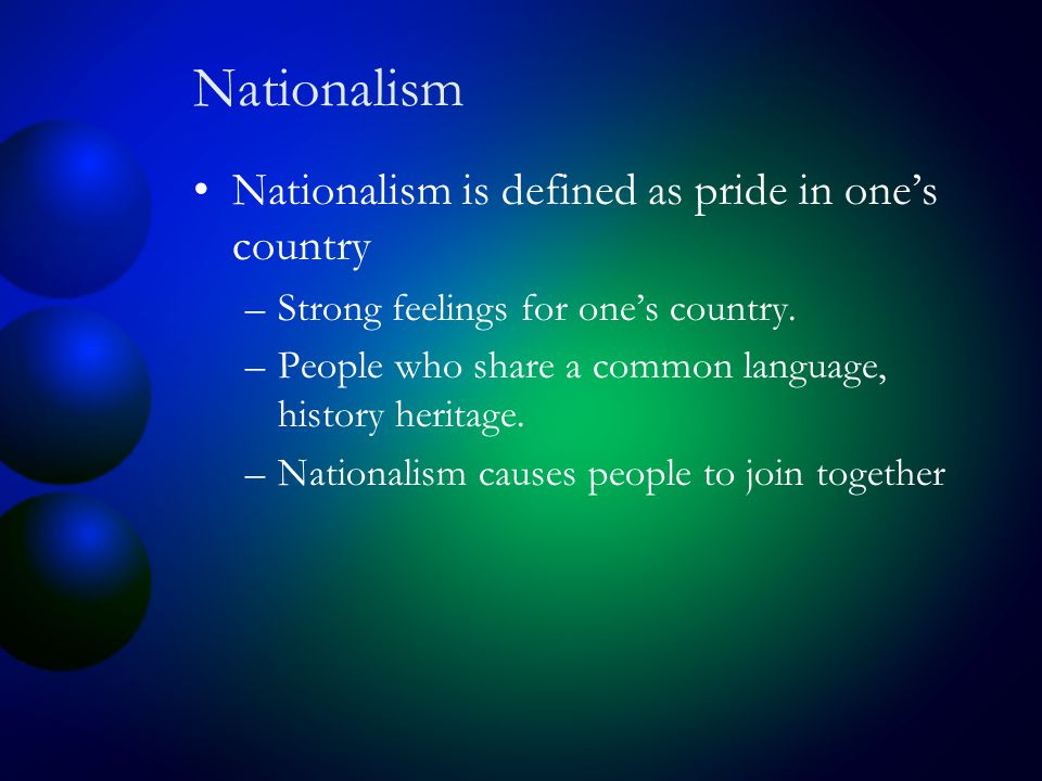 Nationalism Nationalism is defined as pride in one's country –Strong feelings for one's country.