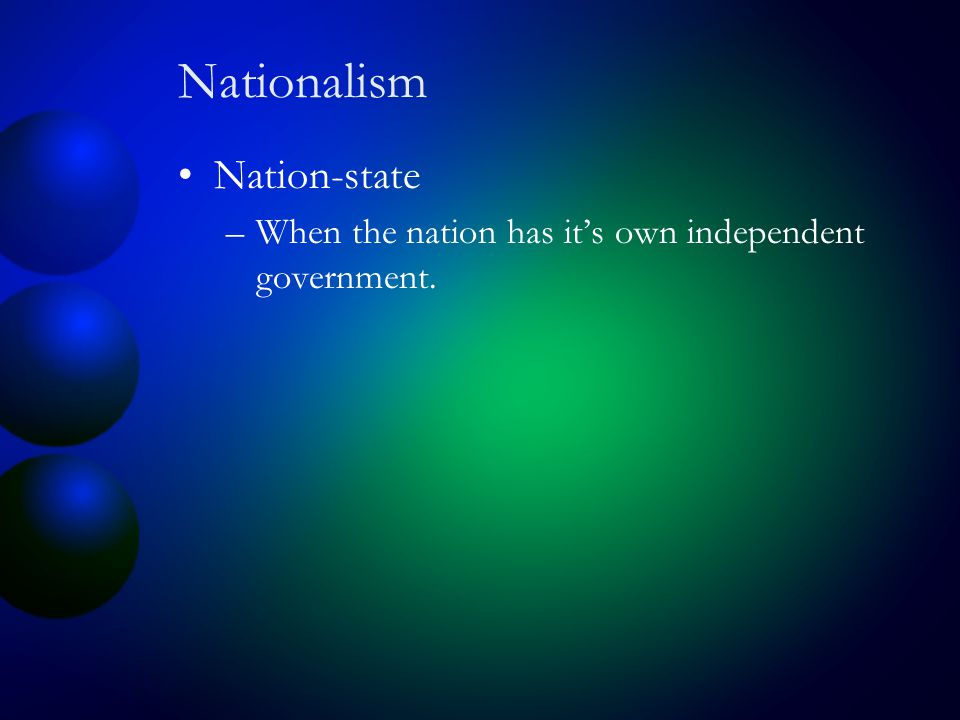 Nationalism Nation-state –When the nation has it's own independent government.