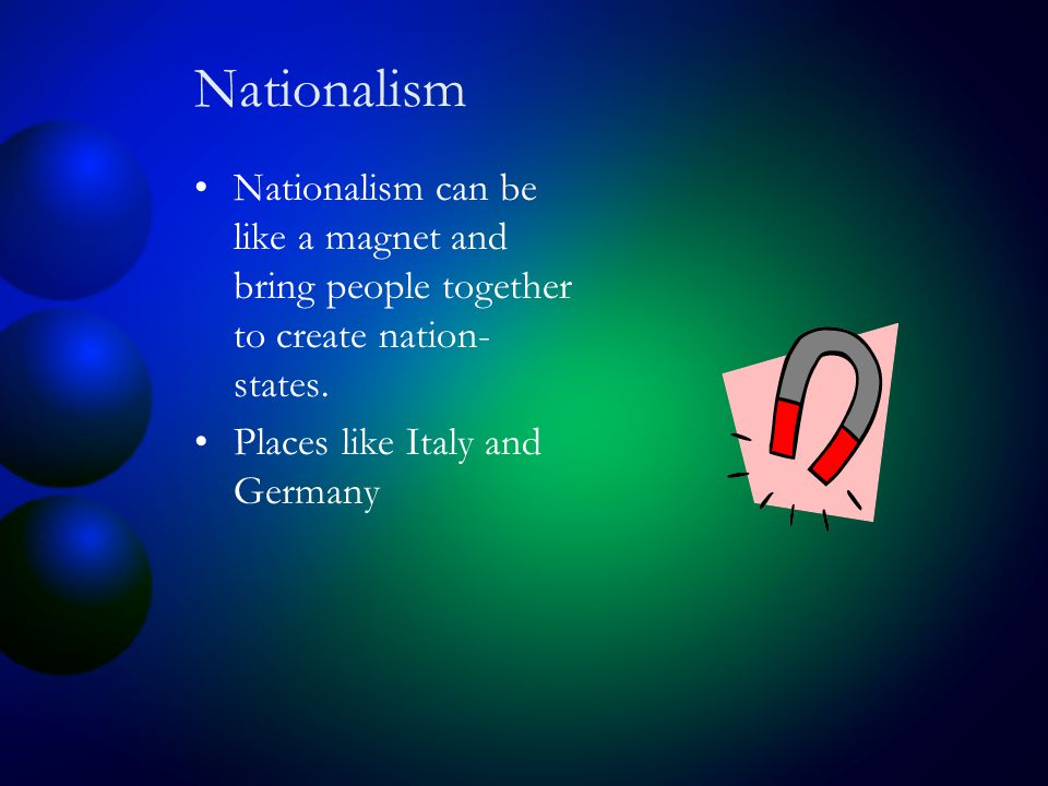 Nationalism Nationalism can be like a magnet and bring people together to create nation- states.