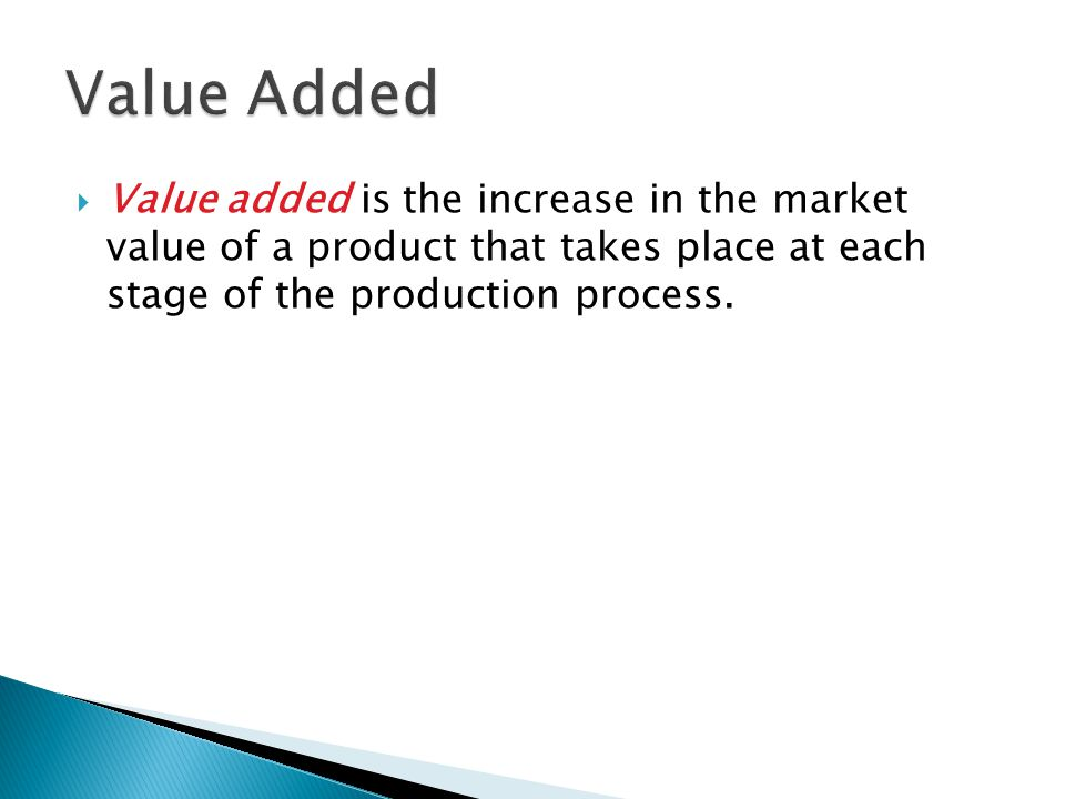  Value added is the increase in the market value of a product that takes place at each stage of the production process.