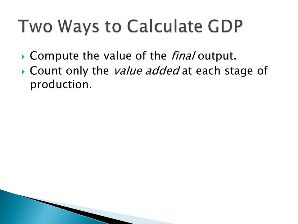  Compute the value of the final output.  Count only the value added at each stage of production.