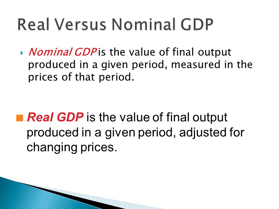  Nominal GDP is the value of final output produced in a given period, measured in the prices of that period. n Real GDP is the value of final output
