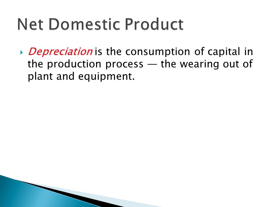  Depreciation is the consumption of capital in the production process — the wearing out of plant and equipment.