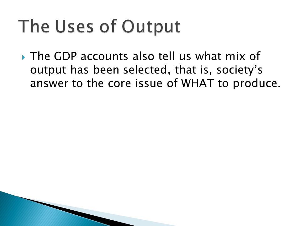  The GDP accounts also tell us what mix of output has been selected, that is, society's answer to the core issue of WHAT to produce.