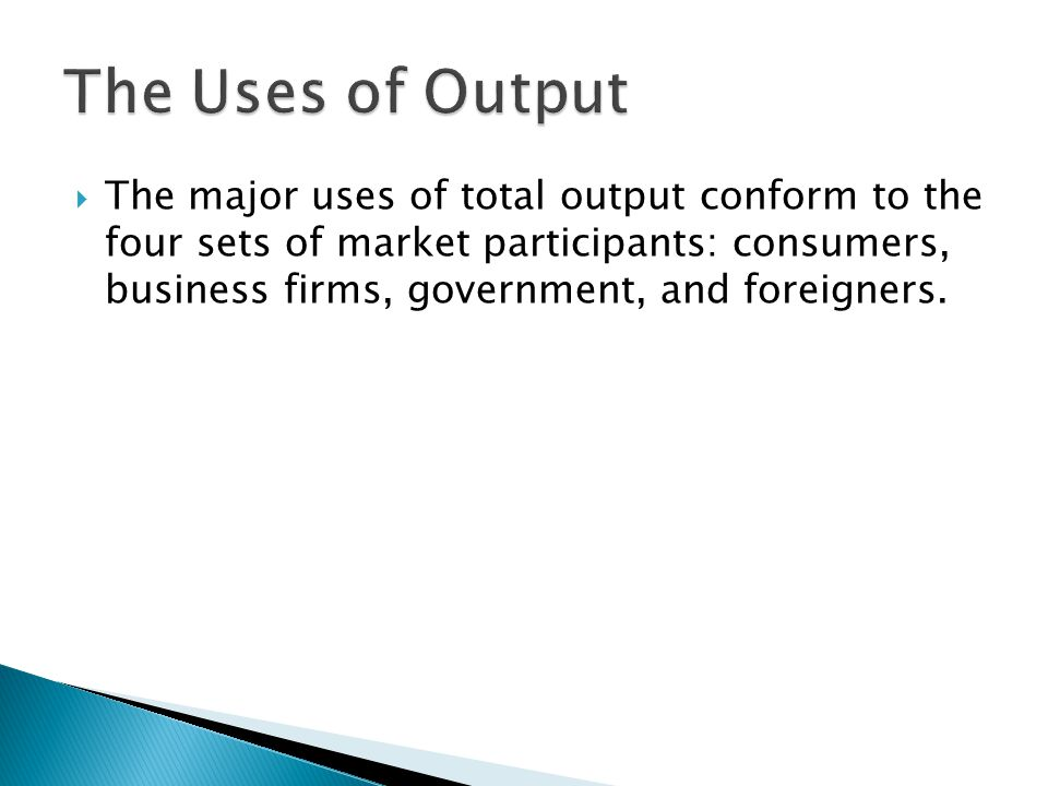  The major uses of total output conform to the four sets of market participants: consumers, business firms, government, and foreigners.