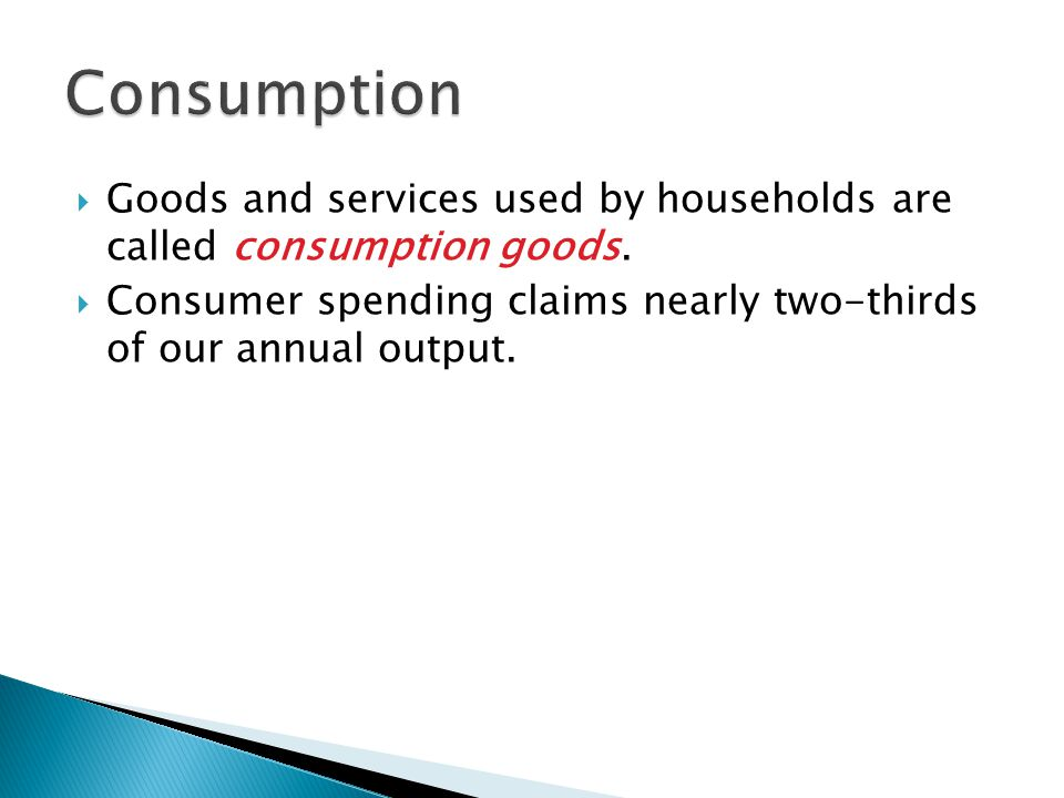  Goods and services used by households are called consumption goods.  Consumer spending claims nearly two-thirds of our annual output.