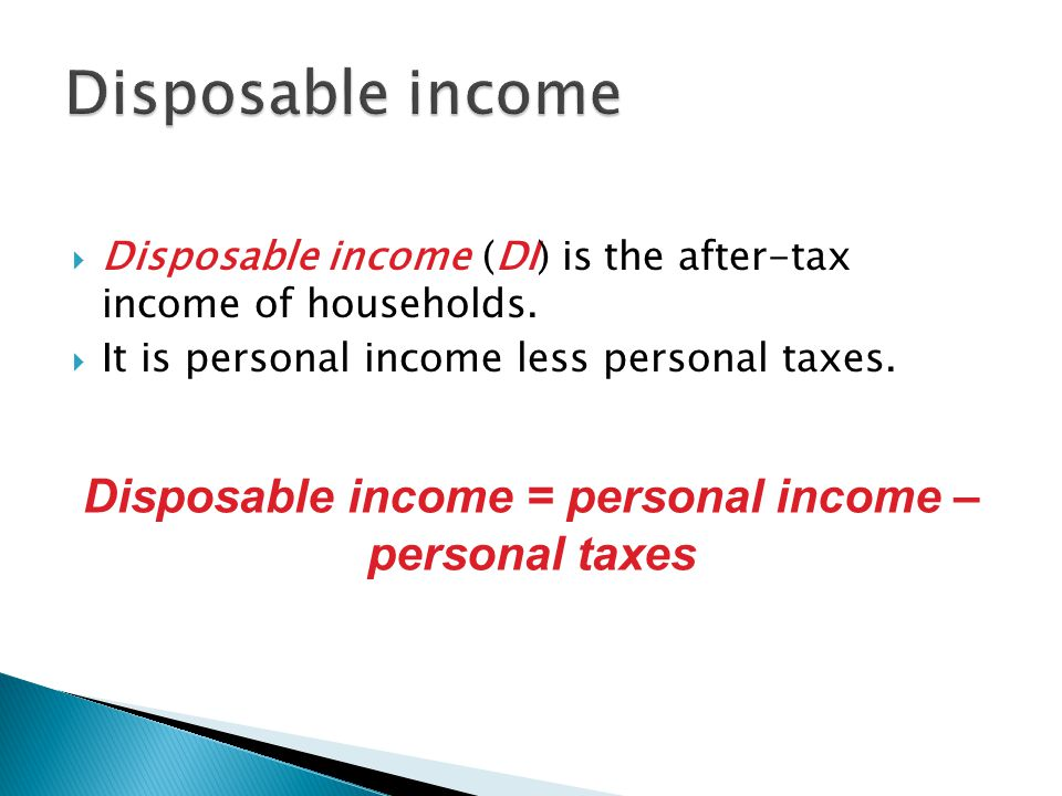  Disposable income (DI) is the after-tax income of households.  It is personal income less personal taxes. Disposable income = personal income – per