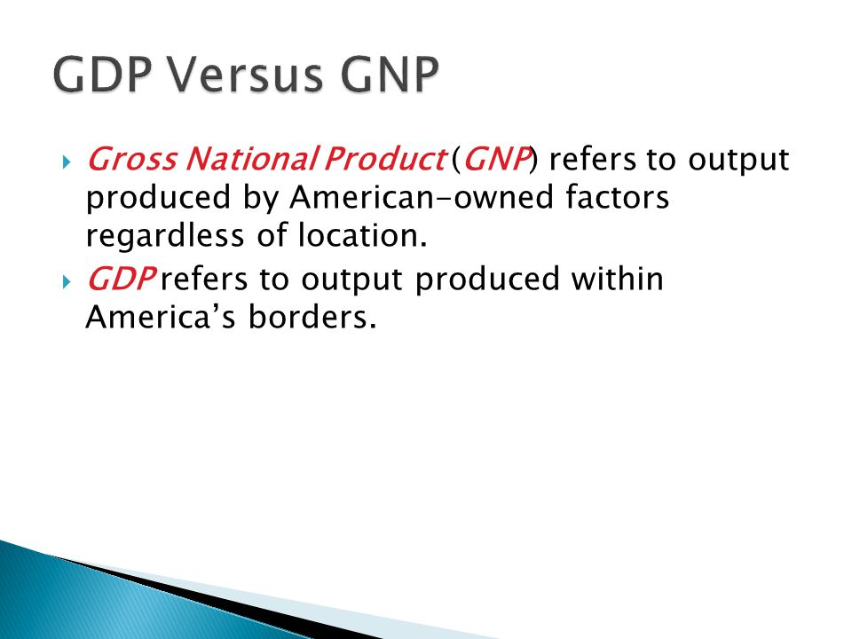  Gross National Product (GNP) refers to output produced by American-owned factors regardless of location.  GDP refers to output produced within Amer
