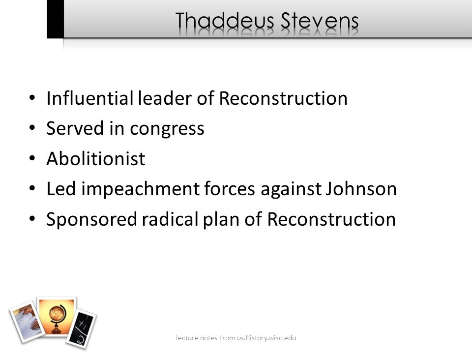 Influential leader of Reconstruction Served in congress Abolitionist Led impeachment forces against Johnson Sponsored radical plan of Reconstruction lecture notes from us.history.wisc.edu