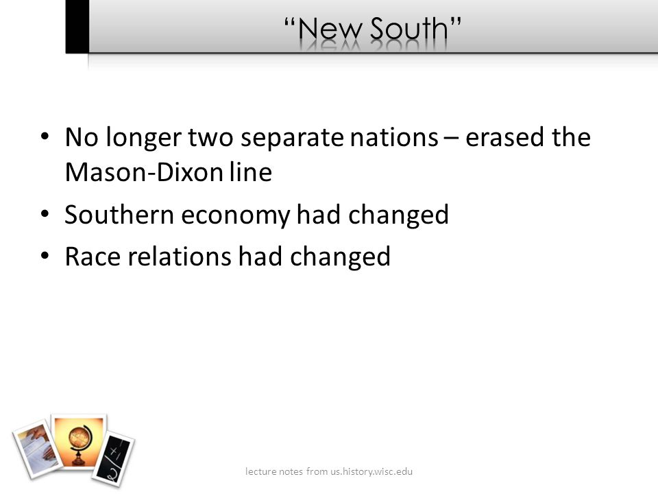 No longer two separate nations – erased the Mason-Dixon line Southern economy had changed Race relations had changed lecture notes from us.history.wisc.edu