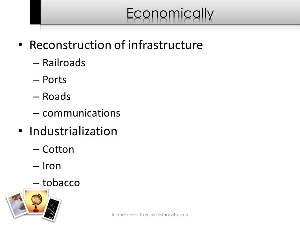 Reconstruction of infrastructure – Railroads – Ports – Roads – communications Industrialization – Cotton – Iron – tobacco lecture notes from us.history.wisc.edu