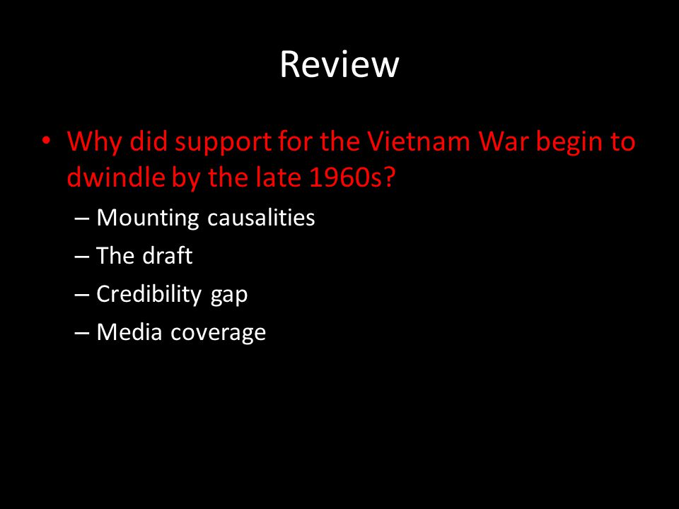 Review Why did support for the Vietnam War begin to dwindle by the late 1960s? – Mounting causalities – The draft – Credibility gap – Media coverage