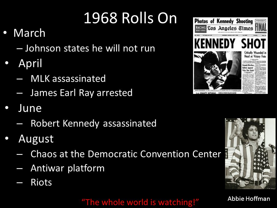 1968 Rolls On March – Johnson states he will not run April – MLK assassinated – James Earl Ray arrested June – Robert Kennedy assassinated August – Ch