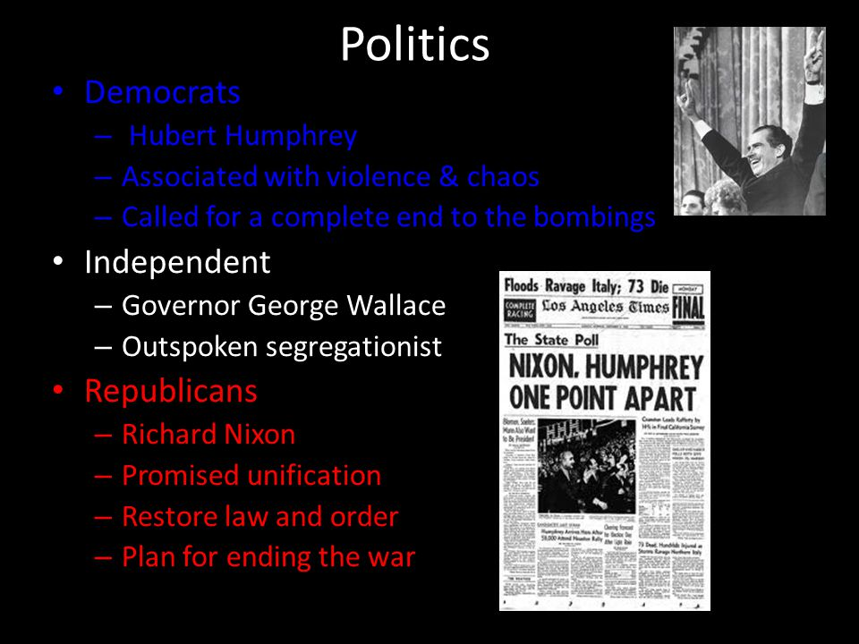 Politics Democrats – Hubert Humphrey – Associated with violence & chaos – Called for a complete end to the bombings Independent – Governor George Wall