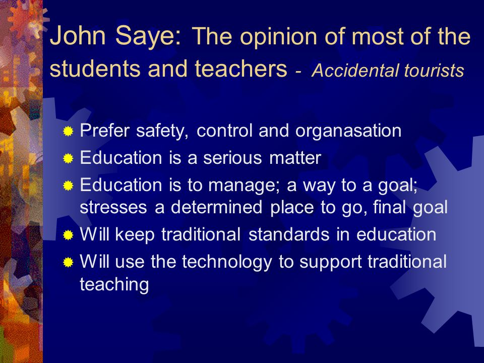 John Saye: The opinion of most of the students and teachers - Accidental tourists  Prefer safety, control and organasation  Education is a serious m
