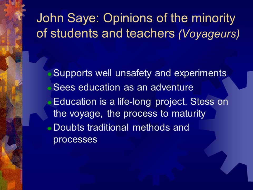 John Saye: Opinions of the minority of students and teachers (Voyageurs)  Supports well unsafety and experiments  Sees education as an adventure  Education is a life-long project.