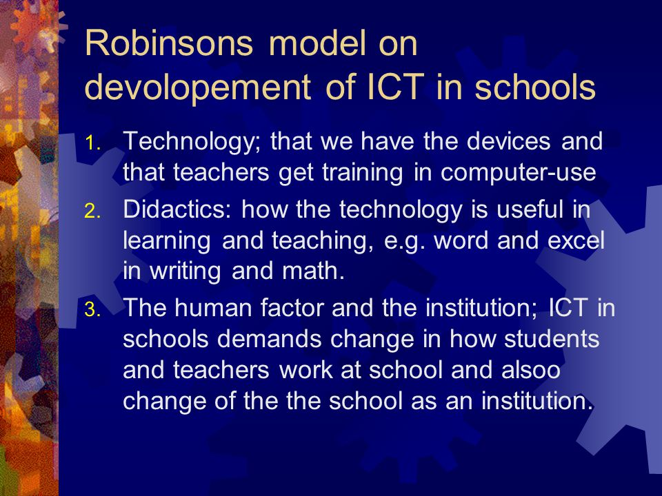 Robinsons model on devolopement of ICT in schools 1. Technology; that we have the devices and that teachers get training in computer-use 2. Didactics: