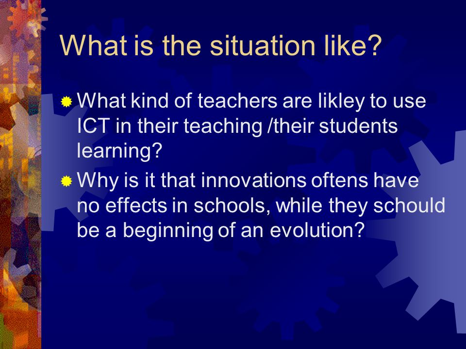 What is the situation like?  What kind of teachers are likley to use ICT in their teaching /their students learning?  Why is it that innovations oft