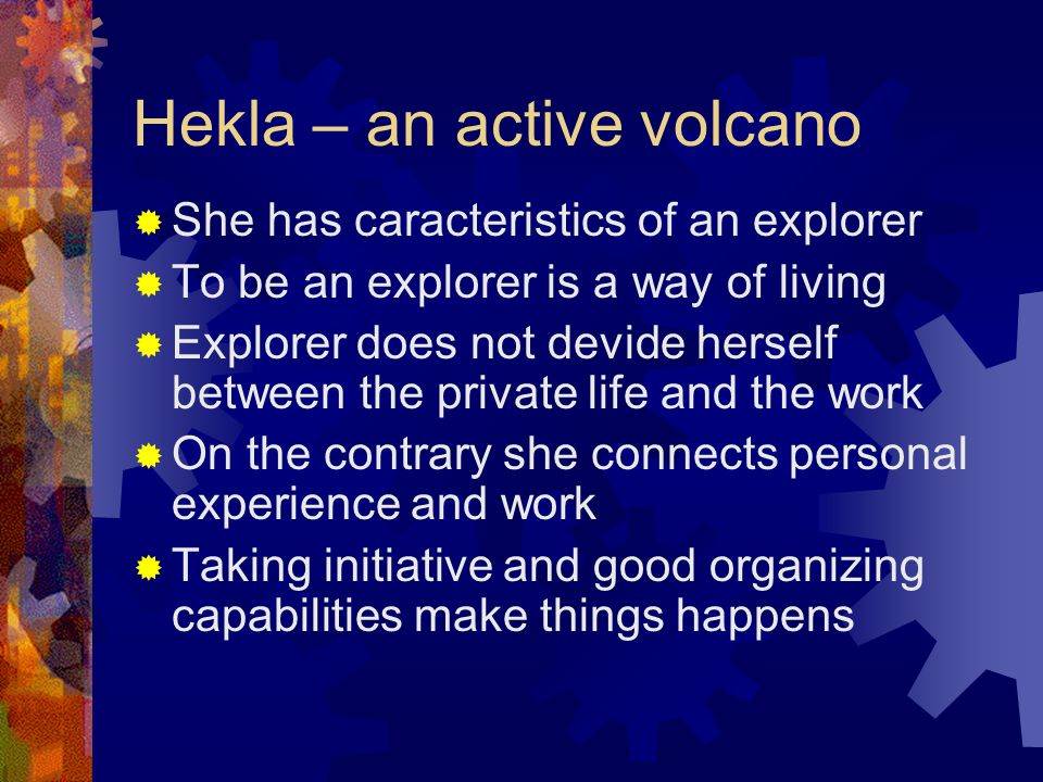 Hekla – an active volcano  She has caracteristics of an explorer  To be an explorer is a way of living  Explorer does not devide herself between the private life and the work  On the contrary she connects personal experience and work  Taking initiative and good organizing capabilities make things happens