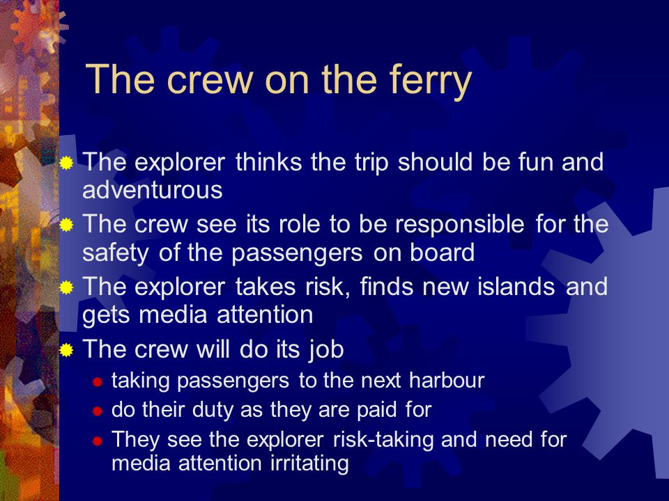 The crew on the ferry  The explorer thinks the trip should be fun and adventurous  The crew see its role to be responsible for the safety of the passengers on board  The explorer takes risk, finds new islands and gets media attention  The crew will do its job  taking passengers to the next harbour  do their duty as they are paid for  They see the explorer risk-taking and need for media attention irritating