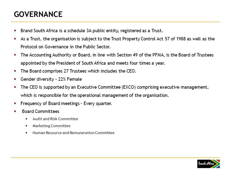 GOVERNANCE  Brand South Africa is a schedule 3A public entity, registered as a Trust.