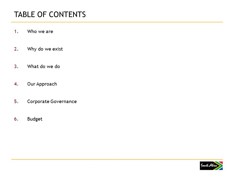 TABLE OF CONTENTS 1.Who we are 2.Why do we exist 3.What do we do 4.Our Approach 5.Corporate Governance 6.Budget