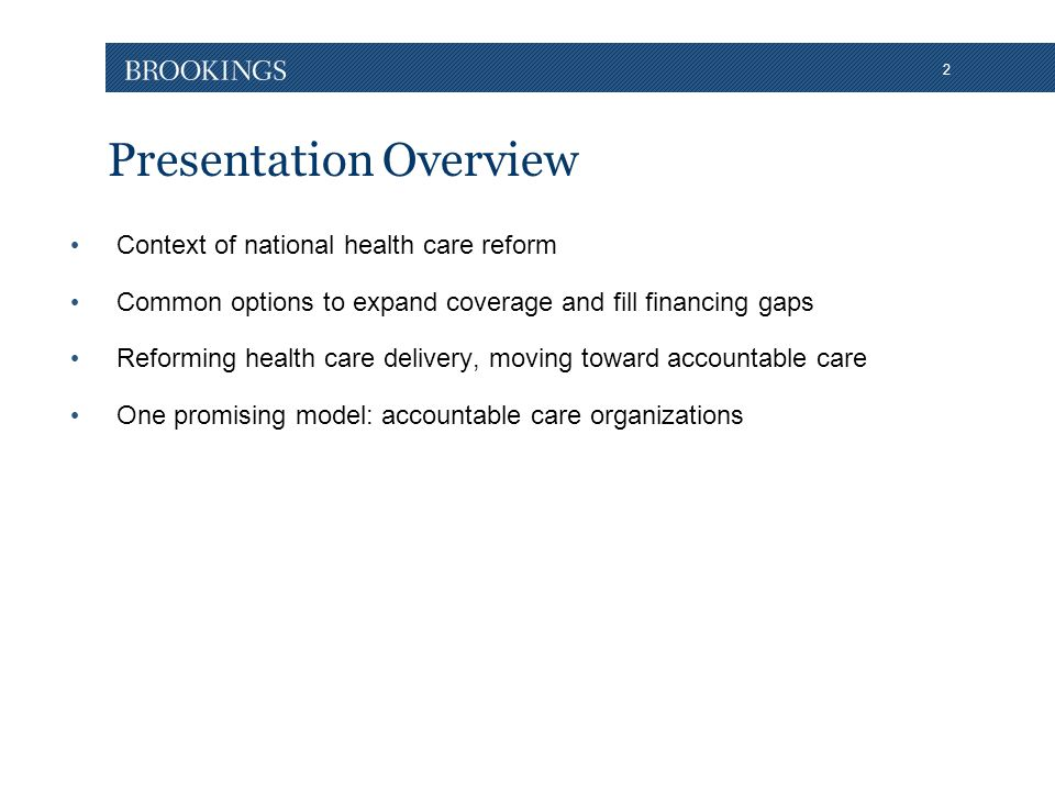 2 Presentation Overview Context of national health care reform Common options to expand coverage and fill financing gaps Reforming health care delivery, moving toward accountable care One promising model: accountable care organizations