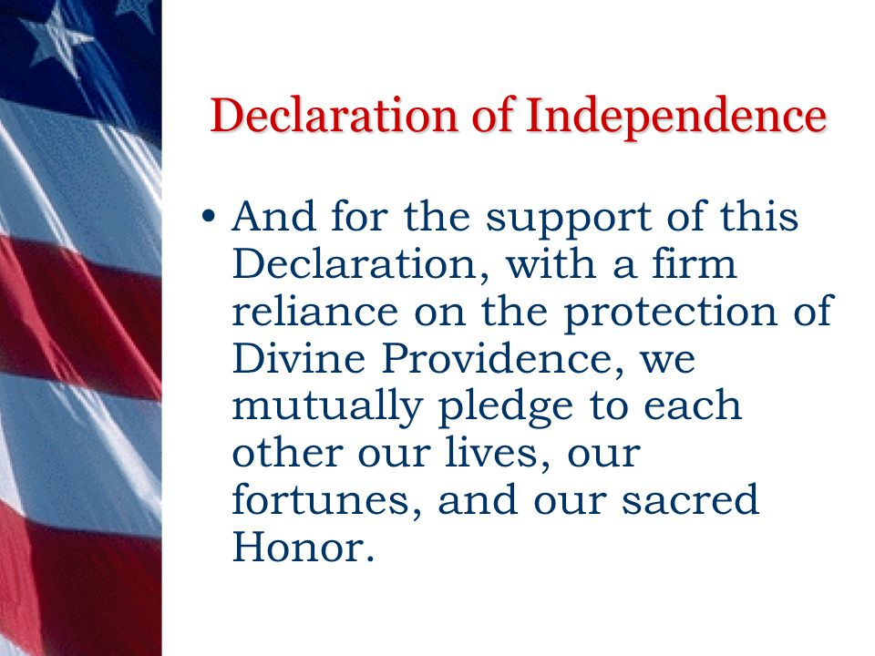 Declaration of Independence And for the support of this Declaration, with a firm reliance on the protection of Divine Providence, we mutually pledge to each other our lives, our fortunes, and our sacred Honor.