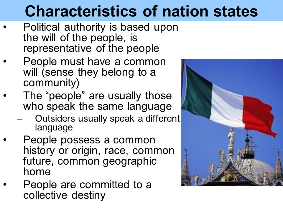Characteristics of nation states Political authority is based upon the will of the people, is representative of the people People must have a common will (sense they belong to a community) The people are usually those who speak the same language –Outsiders usually speak a different language People possess a common history or origin, race, common future, common geographic home People are committed to a collective destiny