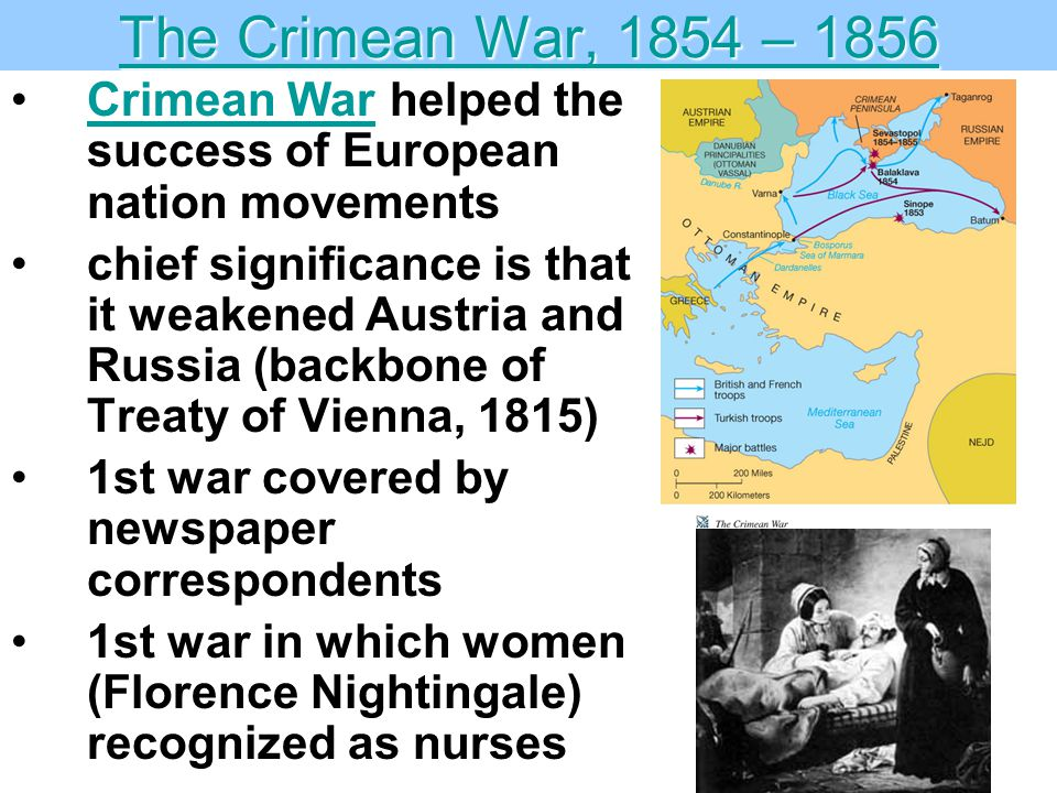 The Crimean War, 1854 – 1856 The Crimean War, 1854 – 1856 Crimean War helped the success of European nation movementsCrimean War chief significance is that it weakened Austria and Russia (backbone of Treaty of Vienna, 1815) 1st war covered by newspaper correspondents 1st war in which women (Florence Nightingale) recognized as nurses