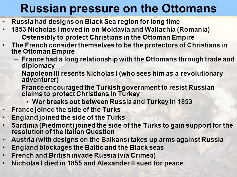 Russian pressure on the Ottomans Russia had designs on Black Sea region for long time 1853 Nicholas I moved in on Moldavia and Wallachia (Romania) –Ostensibly to protect Christians in the Ottoman Empire The French consider themselves to be the protectors of Christians in the Ottoman Empire –France had a long relationship with the Ottomans through trade and diplomacy –Napoleon III resents Nicholas I (who sees him as a revolutionary adventurer) –France encouraged the Turkish government to resist Russian claims to protect Christians in Turkey War breaks out between Russia and Turkey in 1853 France joined the side of the Turks England joined the side of the Turks Sardinia (Piedmont) joined the side of the Turks to gain support for the resolution of the Italian Question Austria (with designs on the Balkans) takes up arms against Russia England blockages the Baltic and the Black seas French and British invade Russia (via Crimea) Nicholas I died in 1855 and Alexander II sued for peace