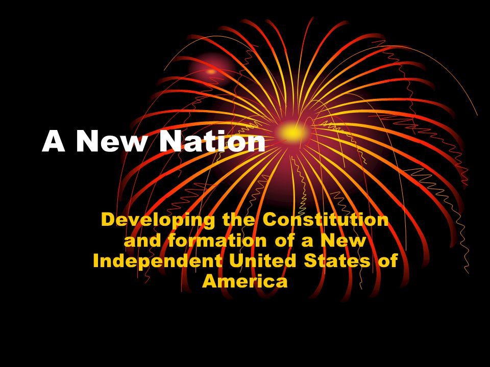 A New Nation Developing the Constitution and formation of a New Independent United States of America