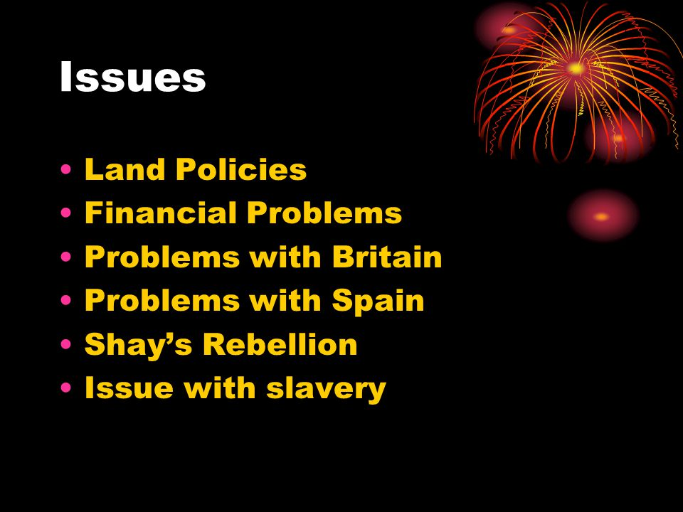 Issues Land Policies Financial Problems Problems with Britain Problems with Spain Shay's Rebellion Issue with slavery