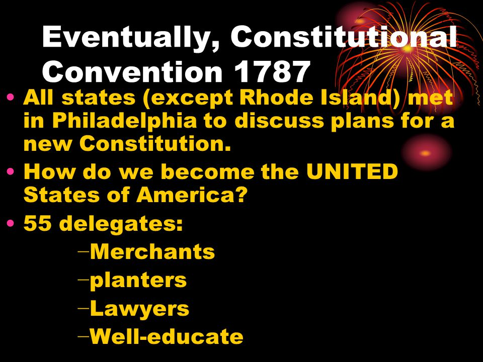 Eventually, Constitutional Convention 1787 All states (except Rhode Island) met in Philadelphia to discuss plans for a new Constitution.